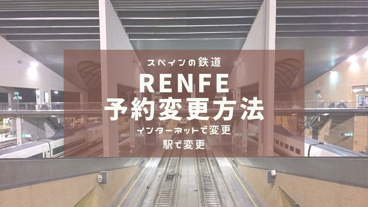 スペイン鉄道『RENFE』乗車日・時間の変更方法(オンラインと駅の機械)